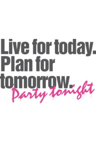 Live for today. Plan for tomorrow. Party Tonight