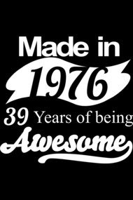 MADE IN 1976 39 YEARS OF BEING AWESOME