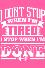 I Don't Stop When I'm Tired I Stop When I'm Done Gym Motiv